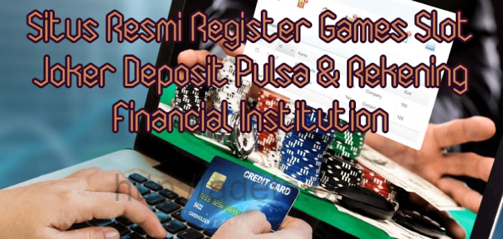 Situs Resmi Register Games Slot Joker Deposit Pulsa & Rekening Financial Institution